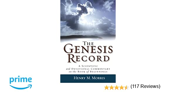 The Genesis Record: A Scientific and Devotional Commentary on the ...
