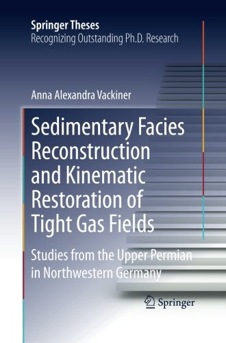 Sedimentary Facies Reconstruction and Kinematic Restoration of Tight Gas Fields: Studies from the Upper Permian in Northwestern Germany (Springer Theses)