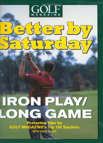 Read Online Better by Saturday (TM) - Iron Play/Long Game: Featuring Tips by Golf Magazine's Top 100 Teachers PDF