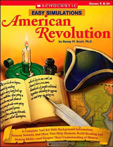 Easy Simulations: American Revolution: A Complete Toolkit With Background Information, Primary Sources, and More That Help Students Build Reading and ... Deepen Their Understanding of History