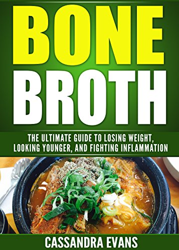 Bone Broth: The Bone Broth Diet: The Ultimate Guide to Losing Weight, Looking Younger, and Fighting Inflammation and Maximizing Overall Health ()