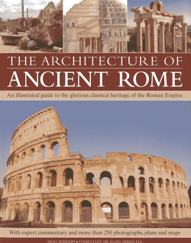 The Architecture of Ancient Rome: An illustrated guide to the glorious classical heritage of the Roman Empire