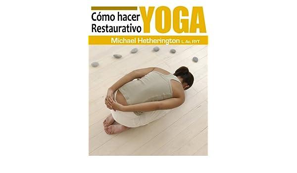 Cómo hacer Yoga Restaurativo (Spanish Edition) - Kindle edition by Michael  Hetherington. Health 8d24a67a2b26