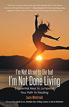 I'm Not Afraid to Die but I'm Not Done Living: 5 Essential Keys to Jumpstart Your Path to Healing by [Laura Weintraub]