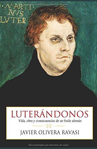 Luterandonos: Vida, obra y consecuencias de un fraile aleman (Spanish Edition) [P. Javier Olivera Ravasi] (Tapa Blanda)