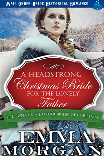 A Headstrong Christmas Bride for the Lonely Father: Mail Order Bride Historical Romance (The Twelve Mail Order Brides of Christmas Book 2)