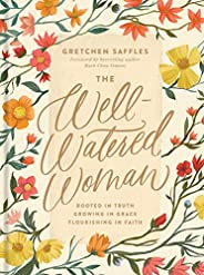 The Well-Watered Woman: Rooted in Truth, Growing in Grace, Flourishing in Faith