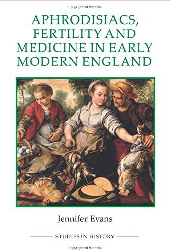 Aphrodisiacs, Fertility and Medicine in Early Modern England (Royal Historical Society Studies in History New Series)