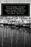 Forex Strategy : Greatest Secrets To Making Six Figure Months With Forex Fire Your Boss And Live Anywhere - Buy Now: Little Dirty Secrets and Weird Tricks To Financial Independence With Forex Market