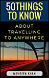 50 Things to Know About Travelling to Anywhere: Things you must know before travelling