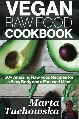Download Vegan Raw Food Cookbook: 50+ Amazing Raw Food Recipes for a Sexy Body and a Focused Mind (Raw foods, Vegan Diet, Alkaline Diet) (Volume 1) PDF