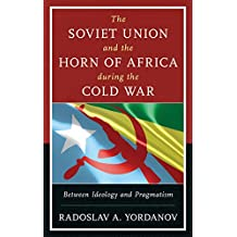 The Soviet Union and the Horn of Africa during the Cold War: Between Ideology and Pragmatism (The Harvard Cold War Studies Book Series)