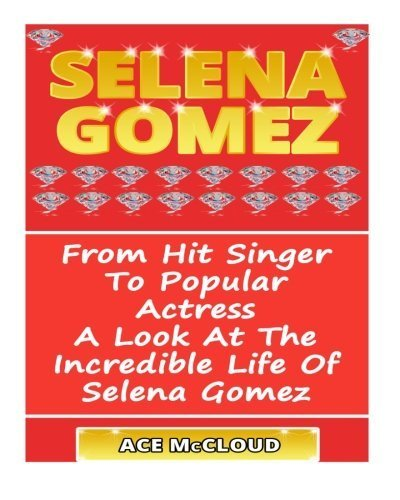 Selena Gomez: From Hit Singer To Popular Actress- A Look At The Incredible Life Of Selena Gomez by Ace McCloud (2014-06-11)