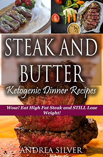 Steak and Butter Ketogenic Dinner Recipes: Wow! Eat High Fat Steak and STILL Lose Weight! (Andrea Silver Ketogenic Recipes Book 7) by Andrea Silver