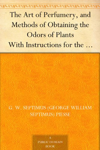 The Art of Perfumery, and Methods of Obtaining the Odors of Plants With Instructions for the Manufacture of Perfumes for the Handkerchief, Scented Powders, ... Preparing Artificial Fruit-Essences, Etc.