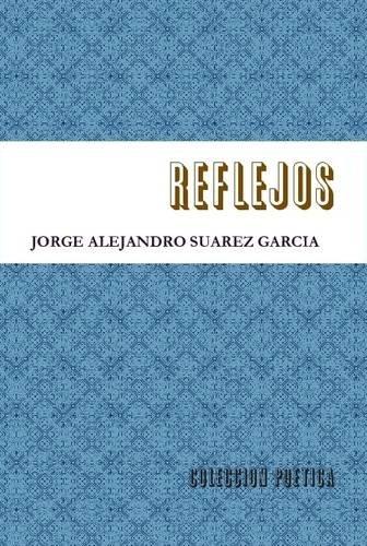 Reflejos-Coleccion Poetica- (Spanish Edition) [Jorge Alejandro Suarez Garcia] (Tapa Dura)