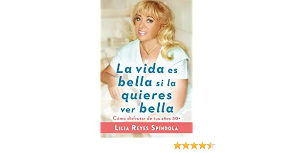 Amazon.com: La vida es bella si la quieres ver bella: Cómo disfrutar tus años 50+ (Spanish Edition) eBook: Lilia Reyes Spindola: Kindle Store