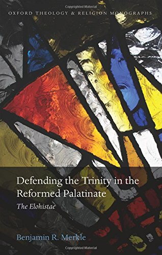 Defending the Trinity in the Reformed Palatinate: The Elohistae (Oxford Theology and Religion Monographs)