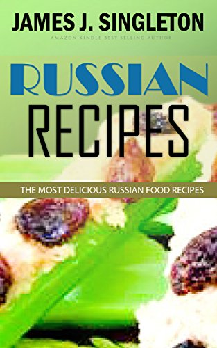 RUSSIAN RECIPES: The Most Delicious Russian Food Recipes with Simple and Easiest Directions and Mouth Watering Taste by James J. Singleton