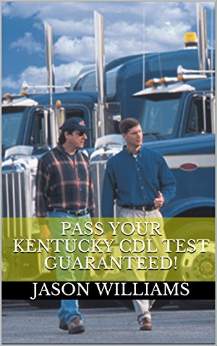 Pass Your Kentucky CDL Test Guaranteed! 100 Most Common Kentucky Commercial Driver's License With Real Practice Questions
