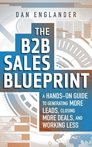 The B2B Sales Blueprint: A Hands-On Guide to Generating More Leads, Closing More Deals, and Working Less