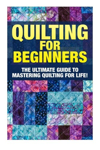 Quilting for Beginners: The Ultimate Guide to Mastering Quilting for Life in 30 Minutes or Less! [Booklet] (Quilting - Quilting for Beginners - Quilt ... - Sewing Patterns - Sewing for Beginners)