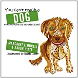 You Can't Teach A Dog to Chew with His Mouth Closed, Margaret Timbrell and Aaron Hiatt, 1452076421