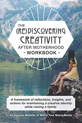 (Re)Discovering Creativity After Motherhood Workbook: A framework of reflections, insights and actions for maintaining  a creative identity while raising a family