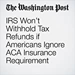 IRS Won't Withhold Tax Refunds if Americans Ignore ACA Insurance Requirement | Amy Goldstein