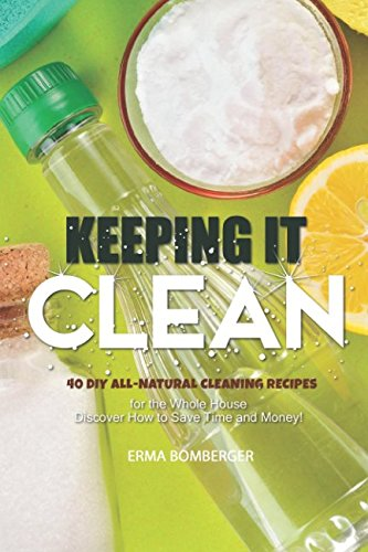 Keeping It Clean: 40 DIY All-Natural Cleaning Recipes for the Whole House – Discover How to Save Time and Money!