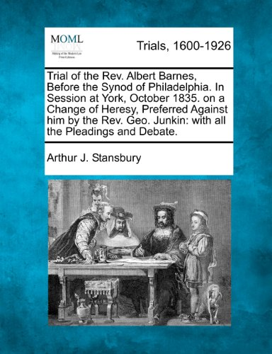 Trial of the Rev. Albert Barnes, Before the Synod of Philadelphia. In Session at York, October 1835. on a Change of Heresy, Preferred Against him by ... Junkin: with all the Pleadings and Debate.