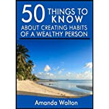 50 Things to Know About Creating Habits of a Wealthy Person: Learn the Things Wealthy People Do that Most of the...
