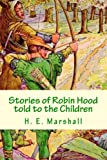 Stories of Robin Hood Told to the Children, H. E. Marshall, 1482037343