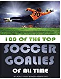 100 of the Top Soccer Goalies of All Time, Alex Trost and Vadim Kravetsky, 1492748609