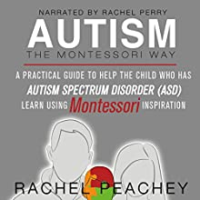 Autism, The Montessori Way: A Practical Guide to Help the Child with Autism Spectrum Disorder (ASD) Learn Using Montessori Inspiration Audiobook by Rachel Peachey Narrated by Rachel Perry