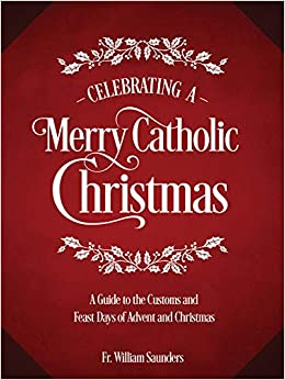 31d374808a Celebrating a Merry Catholic Christmas  A Guide to the Customs and Feast  Days of Advent and Christmas  Rev. William P. Saunders Ph.D.   9781505112573  ...