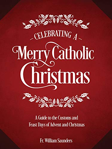 Celebrating a Merry Catholic Christmas: A Guide to the Customs and Feast Days of Advent and Christmas (Origins Day The Christmas Of)