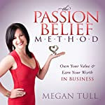 The Passion Belief Method: Own Your Value and Earn Your Worth in Business | Megan Tull