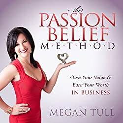 The Passion Belief Method: Own Your Value and Earn Your Worth in Business