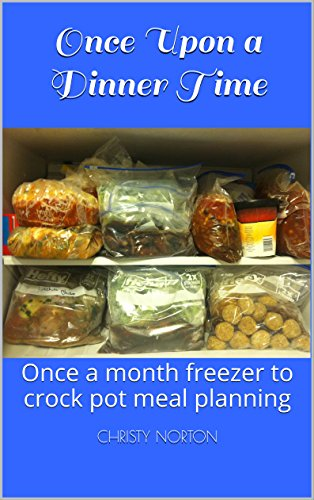 Once Upon a Dinner Time: Once a month freezer to crock pot meal planning by [Norton, Christy]