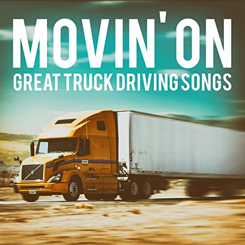 Movin' On - Great Truck Driving Songs (16 Greatest Truck Driver Hits)
