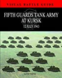 FIFTH GUARDS TANK ARMY AT KURSK: 12 July 1943 (Visual Battle Guide)