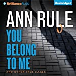 You Belong to Me: And Other True Cases: Ann Rule's Crime Files, Book 2 | Ann Rule