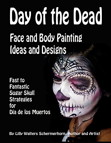 Day of the Dead Face and Body Painting Ideas and Designs: Fast to Fantastic Sugar Skulls Strategies for Dia de los Muertos Calaveras -