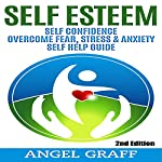 Self Esteem: Self Confidence: Overcome Fear, Stress & Anxiety: Self Help Guide, 2nd Edition | Angel Graff