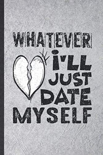 Whatever I'll Just Date Myself: Blank Funny Love Relationship Lined Notebook/ Journal For Dating Fun Sarcasm, Inspirational Saying Unique Special Birthday Gift Idea Cute Ruled 6x9 110 Pages