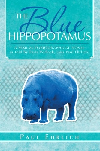 The Blue Hippopotamus: A Semi-Autobiographical Novel As Told By Earle Porlock, (aka Paul Ehrlich)