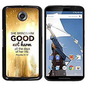 Be Good Phone Accessory // Dura Cáscara cubierta Protectora Caso Carcasa Funda de Protección para Motorola NEXUS 6 / X / Moto X Pro // BIBLE She Brings Him Good Not Harm - Proverbs