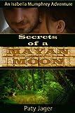 Secrets of a Mayan Moon: Isabella Mumphrey Adventure (An Isabella Mumphrey Adventure Book 1)