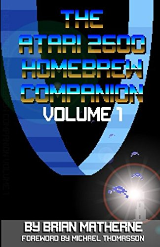 The Atari 2600 Homebrew Companion: Volume 1: 34 Atari 2600 Homebrew Video Games ()